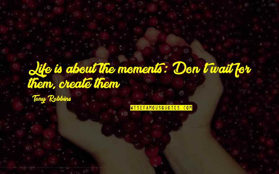 About Motivational Quotes By Tony Robbins: Life is about the moments: Don't wait for