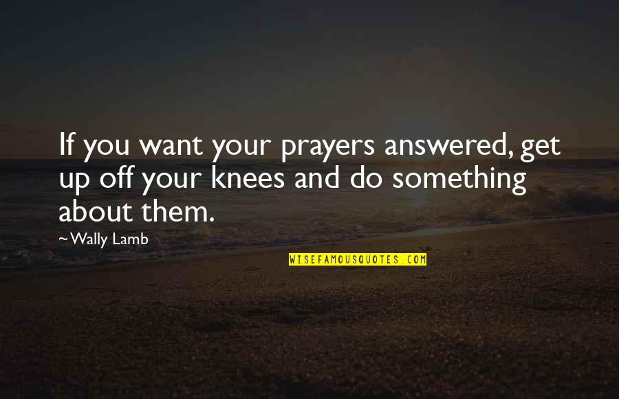 About Motivational Quotes By Wally Lamb: If you want your prayers answered, get up