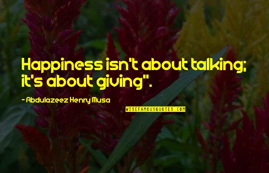 "About My Happiness Quotes By Abdulazeez Henry Musa: Happiness isn't about talking; it's about giving""."