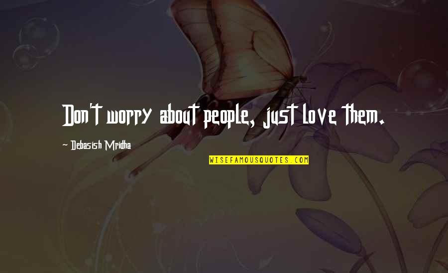 About My Happiness Quotes By Debasish Mridha: Don't worry about people, just love them.