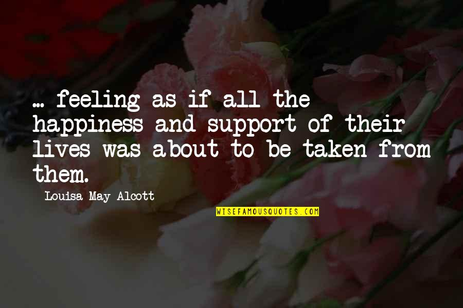 About My Happiness Quotes By Louisa May Alcott: ... feeling as if all the happiness and