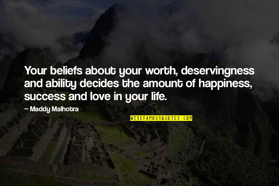 About My Happiness Quotes By Maddy Malhotra: Your beliefs about your worth, deservingness and ability