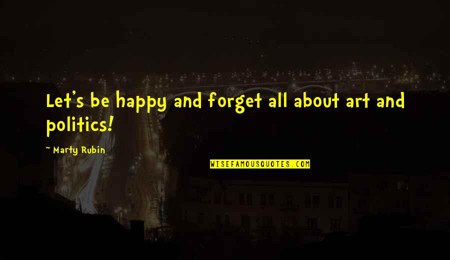 About My Happiness Quotes By Marty Rubin: Let's be happy and forget all about art