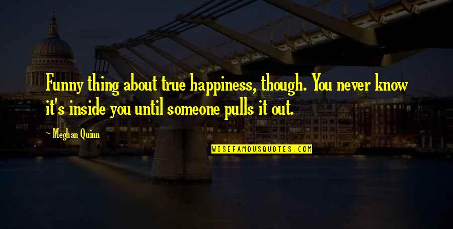 About My Happiness Quotes By Meghan Quinn: Funny thing about true happiness, though. You never