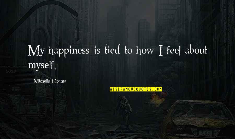 About My Happiness Quotes By Michelle Obama: My happiness is tied to how I feel