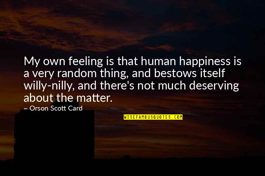 About My Happiness Quotes By Orson Scott Card: My own feeling is that human happiness is