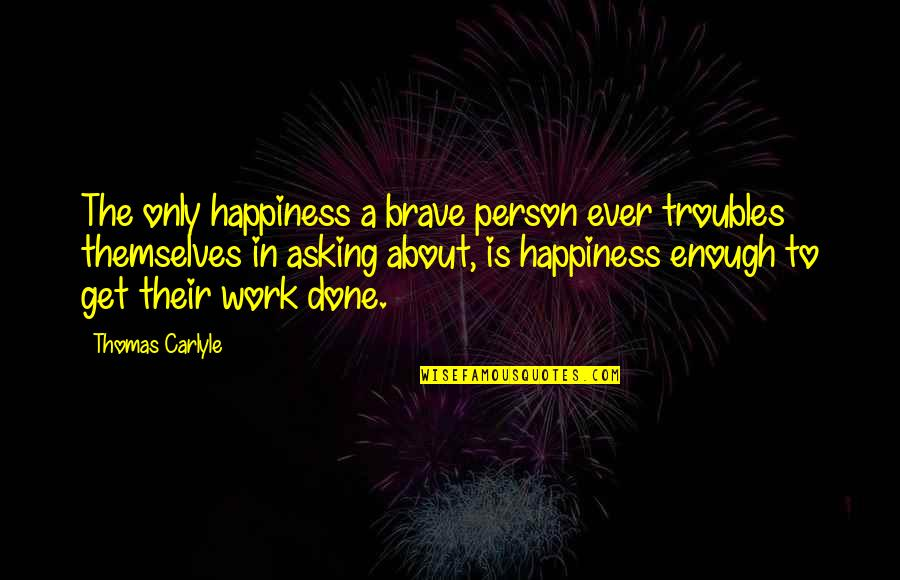 About My Happiness Quotes By Thomas Carlyle: The only happiness a brave person ever troubles