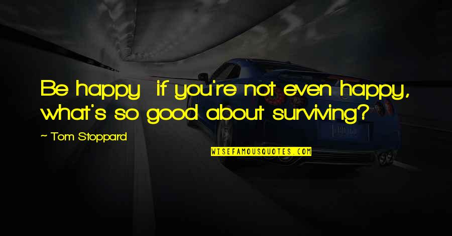 About My Happiness Quotes By Tom Stoppard: Be happy if you're not even happy, what's