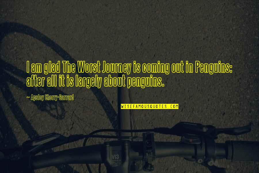 About The Journey Quotes By Apsley Cherry-Garrard: I am glad The Worst Journey is coming