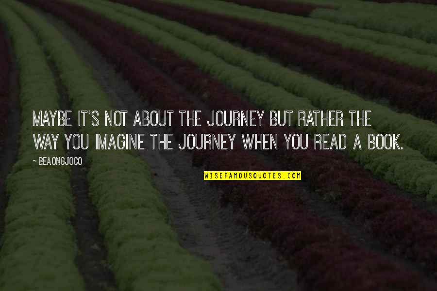 About The Journey Quotes By BeaOngjoco: Maybe it's not about the journey but rather
