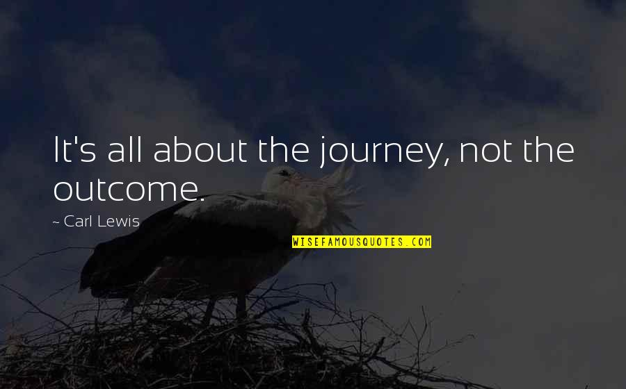 About The Journey Quotes By Carl Lewis: It's all about the journey, not the outcome.