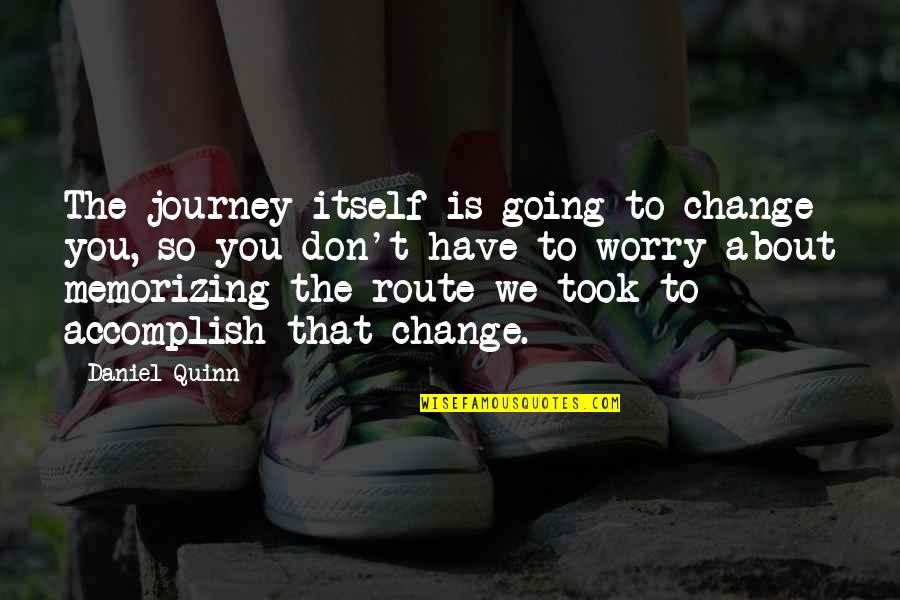 About The Journey Quotes By Daniel Quinn: The journey itself is going to change you,