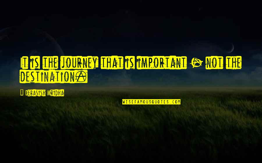 About The Journey Quotes By Debasish Mridha: It is the journey that is important -