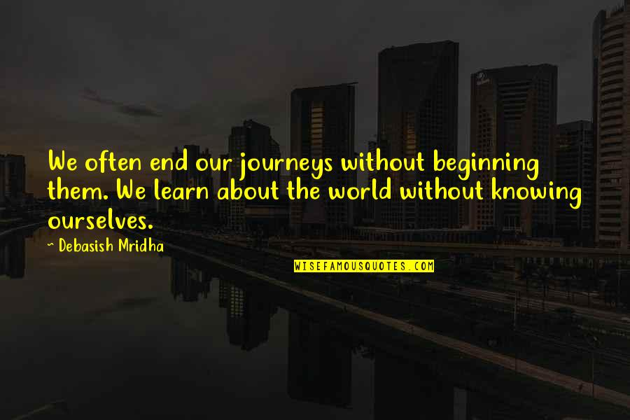 About The Journey Quotes By Debasish Mridha: We often end our journeys without beginning them.