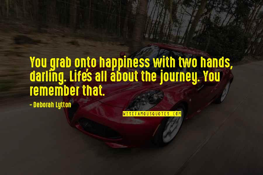 About The Journey Quotes By Deborah Lytton: You grab onto happiness with two hands, darling.