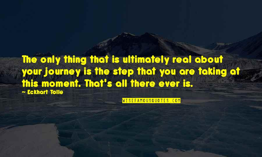 About The Journey Quotes By Eckhart Tolle: The only thing that is ultimately real about