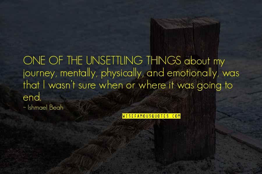 About The Journey Quotes By Ishmael Beah: ONE OF THE UNSETTLING THINGS about my journey,