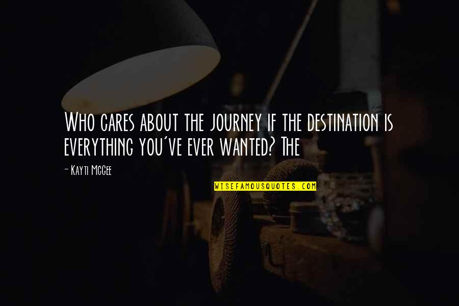 About The Journey Quotes By Kayti McGee: Who cares about the journey if the destination