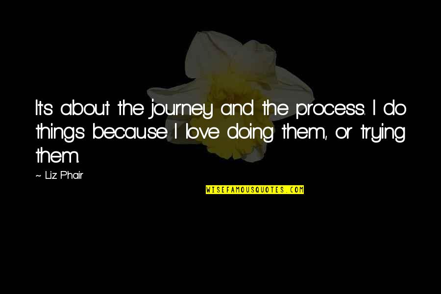 About The Journey Quotes By Liz Phair: It's about the journey and the process. I