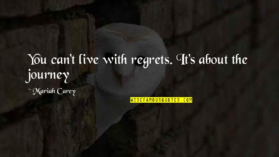 About The Journey Quotes By Mariah Carey: You can't live with regrets. It's about the
