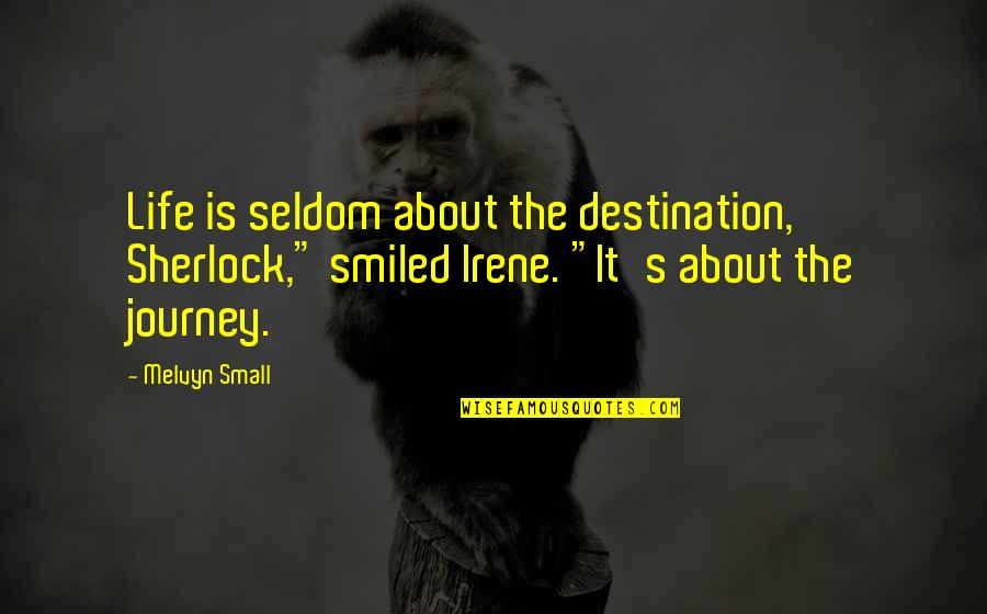 "About The Journey Quotes By Melvyn Small: Life is seldom about the destination, Sherlock,"" smiled"