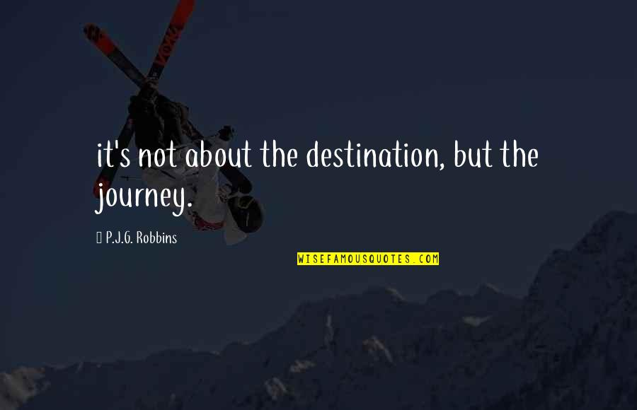 About The Journey Quotes By P.J.G. Robbins: it's not about the destination, but the journey.