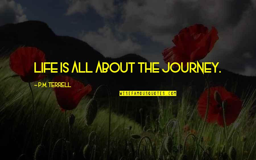 About The Journey Quotes By P.M. Terrell: Life is all about the journey.
