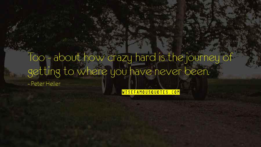 About The Journey Quotes By Peter Heller: Too - about how crazy hard is the