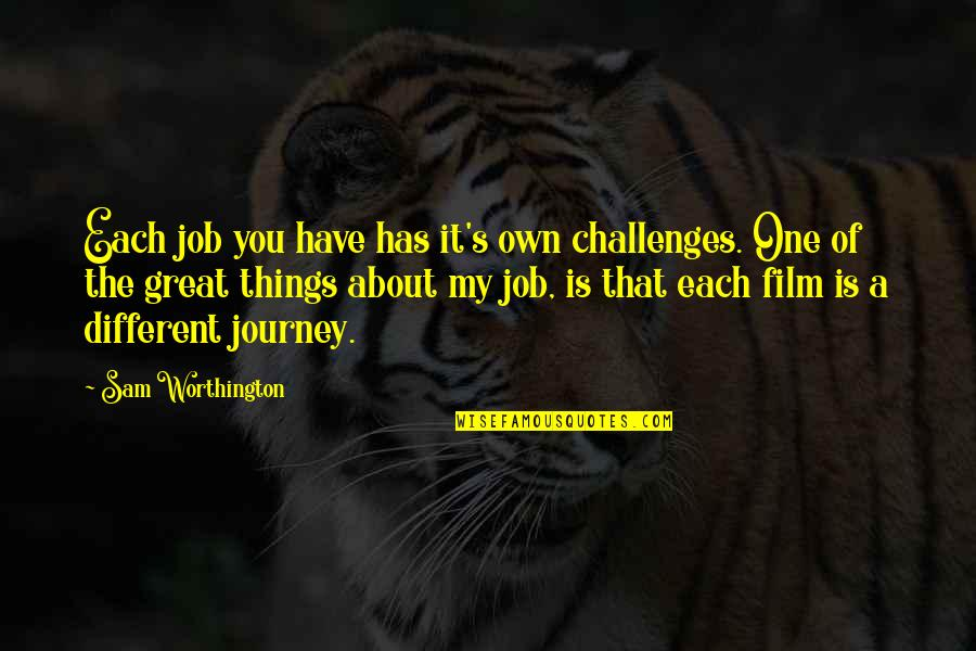 About The Journey Quotes By Sam Worthington: Each job you have has it's own challenges.
