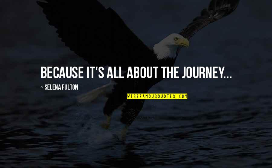About The Journey Quotes By Selena Fulton: Because it's all about the journey...
