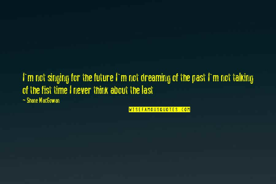 About Time Inspirational Quotes By Shane MacGowan: I'm not singing for the future I'm not