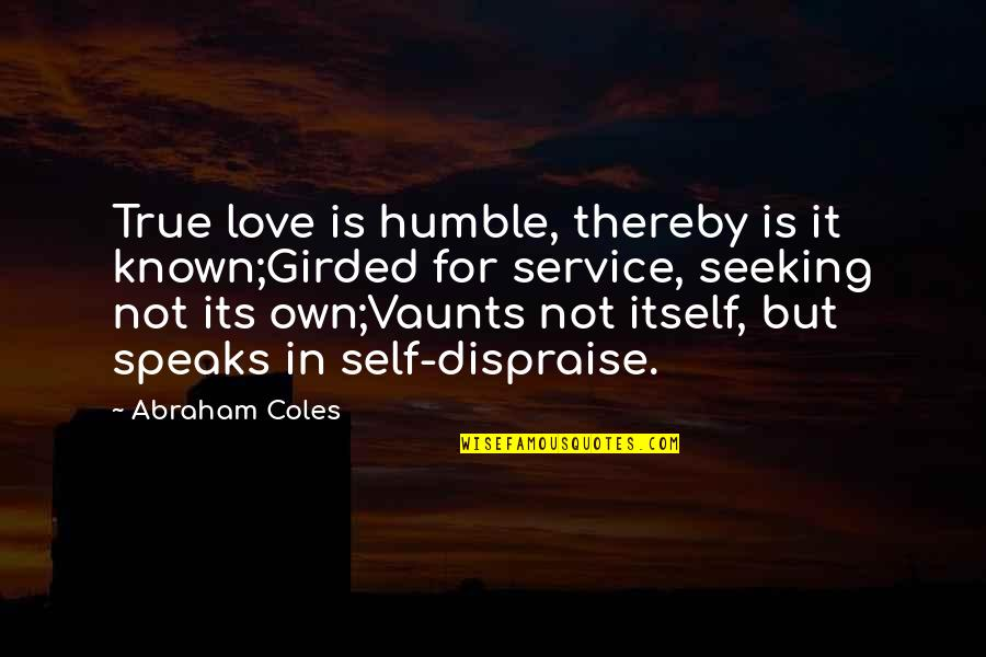 Abraham Coles Quotes By Abraham Coles: True love is humble, thereby is it known;Girded