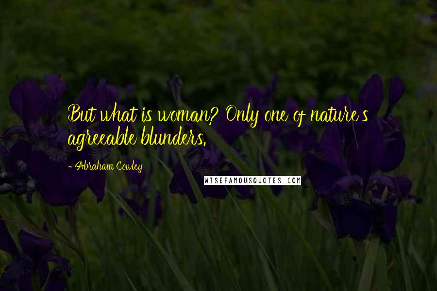 Abraham Cowley quotes: But what is woman? Only one of nature's agreeable blunders.
