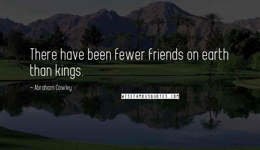 Abraham Cowley quotes: There have been fewer friends on earth than kings.