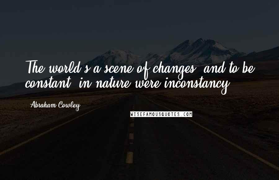 Abraham Cowley quotes: The world's a scene of changes, and to be constant, in nature were inconstancy.