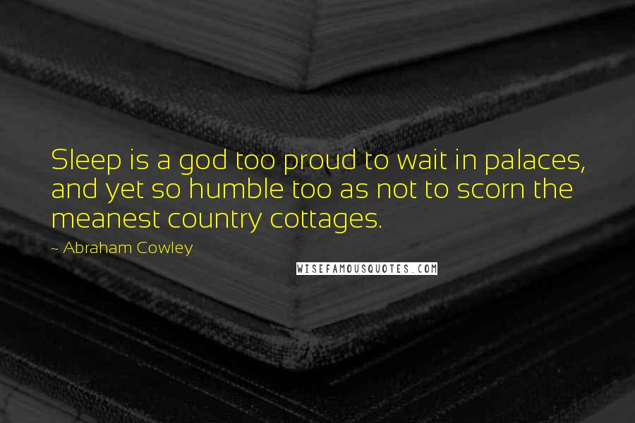 Abraham Cowley quotes: Sleep is a god too proud to wait in palaces, and yet so humble too as not to scorn the meanest country cottages.
