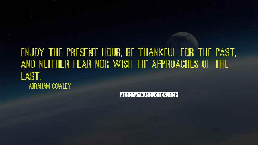 Abraham Cowley quotes: Enjoy the present hour, Be thankful for the past, And neither fear nor wish Th' approaches of the last.