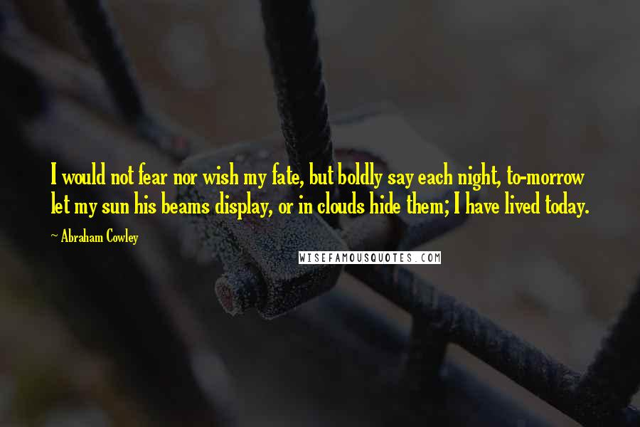 Abraham Cowley quotes: I would not fear nor wish my fate, but boldly say each night, to-morrow let my sun his beams display, or in clouds hide them; I have lived today.