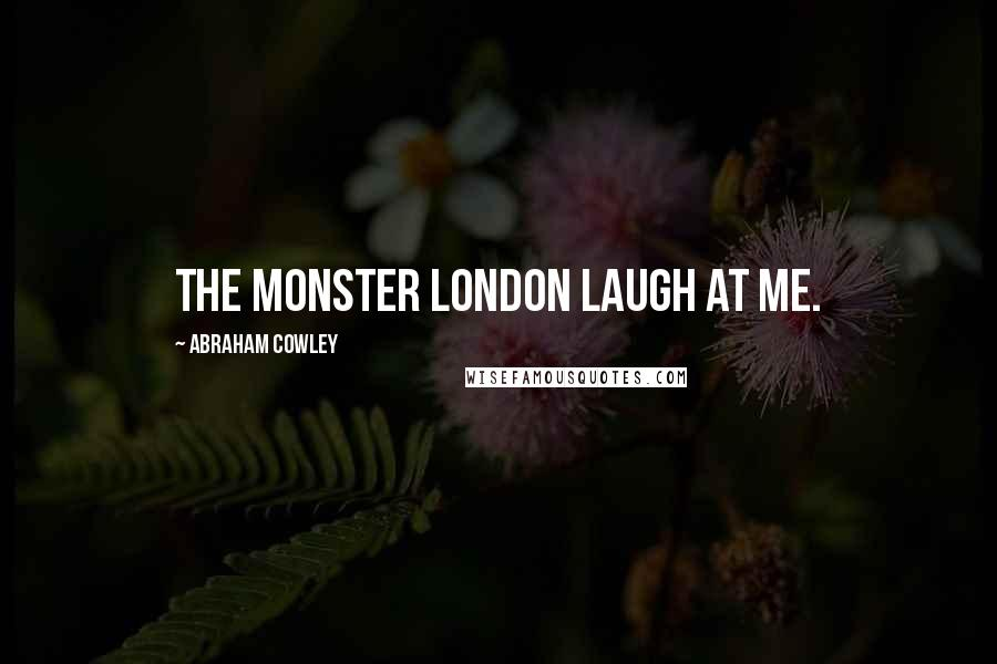 Abraham Cowley quotes: The monster London laugh at me.