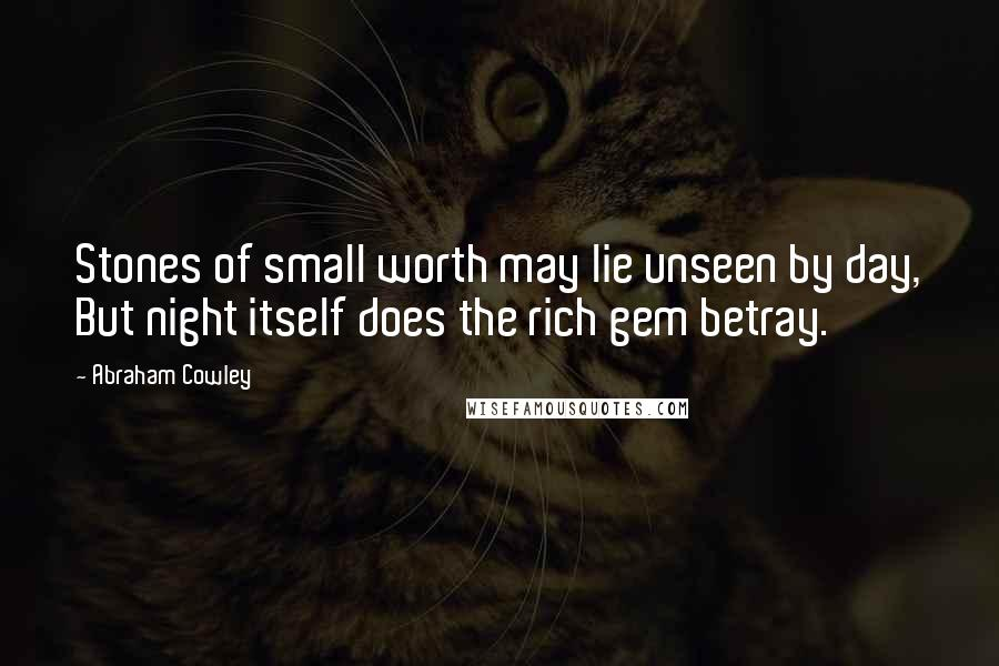 Abraham Cowley quotes: Stones of small worth may lie unseen by day, But night itself does the rich gem betray.