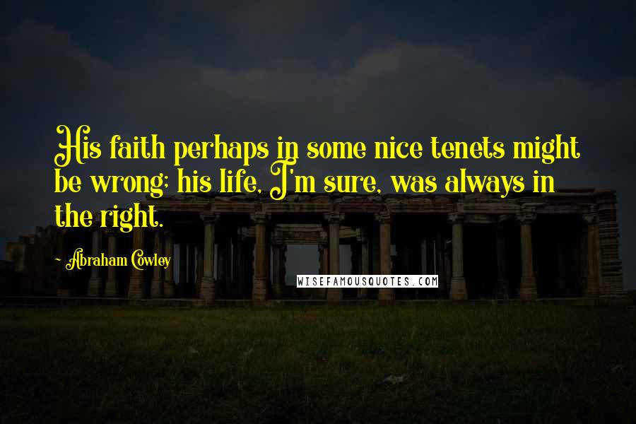 Abraham Cowley quotes: His faith perhaps in some nice tenets might be wrong; his life, I'm sure, was always in the right.