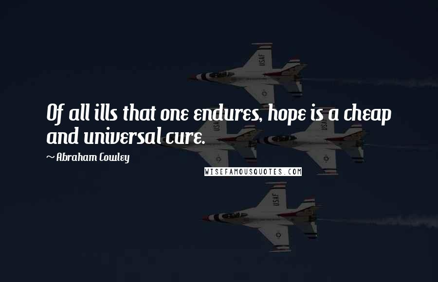 Abraham Cowley quotes: Of all ills that one endures, hope is a cheap and universal cure.