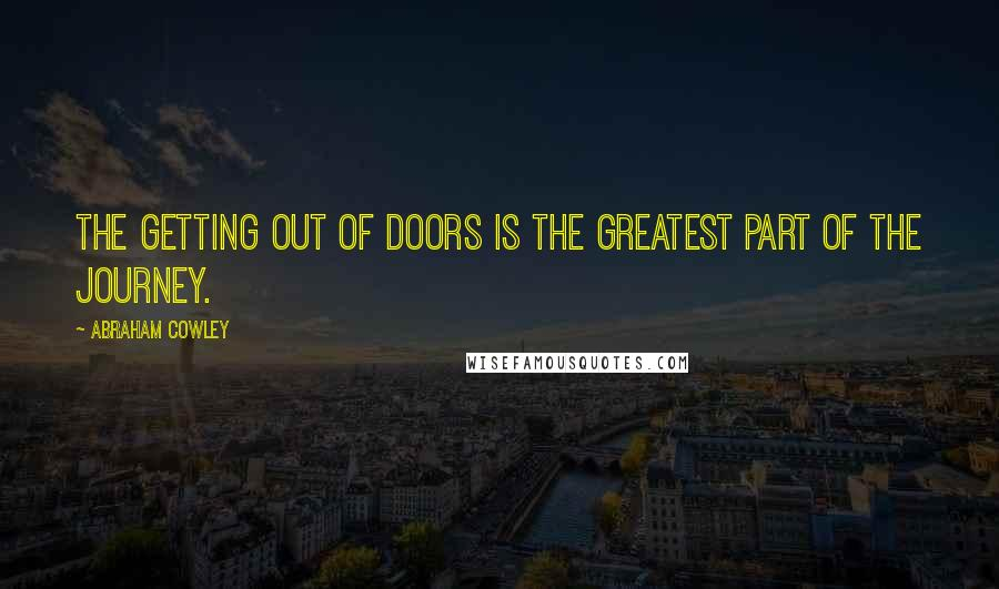 Abraham Cowley quotes: The getting out of doors is the greatest part of the journey.