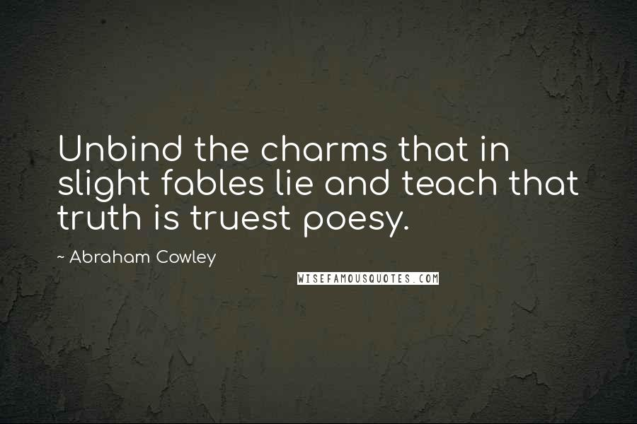 Abraham Cowley quotes: Unbind the charms that in slight fables lie and teach that truth is truest poesy.