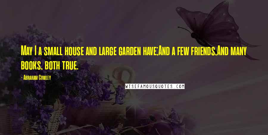 Abraham Cowley quotes: May I a small house and large garden have;And a few friends,And many books, both true.