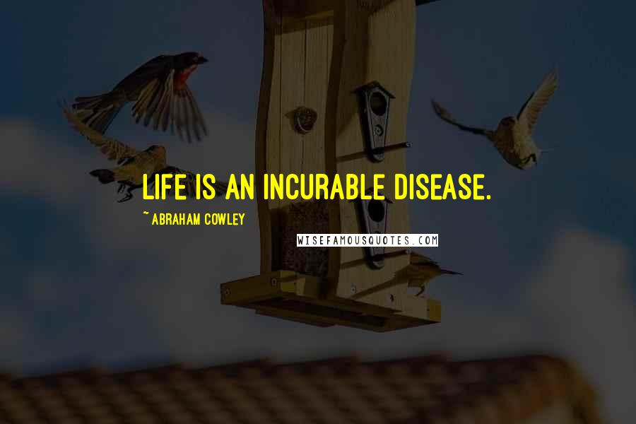 Abraham Cowley quotes: Life is an incurable disease.