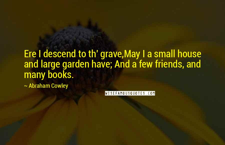 Abraham Cowley quotes: Ere I descend to th' grave,May I a small house and large garden have; And a few friends, and many books.
