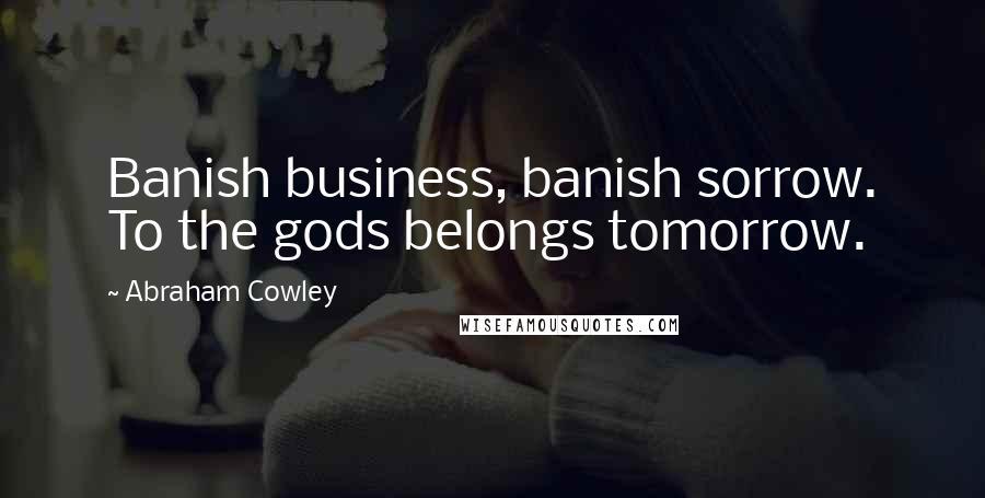 Abraham Cowley quotes: Banish business, banish sorrow. To the gods belongs tomorrow.