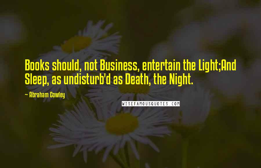 Abraham Cowley quotes: Books should, not Business, entertain the Light;And Sleep, as undisturb'd as Death, the Night.