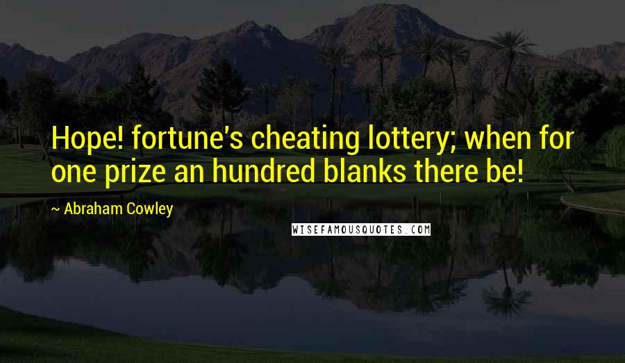 Abraham Cowley quotes: Hope! fortune's cheating lottery; when for one prize an hundred blanks there be!